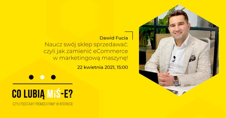 Szkolenie Co lubią MiŚ-e? Dawid Fucia, edrone Naucz swój sklep sprzedawać: czyli jak zamienić eCommerce w marketingową maszynę!